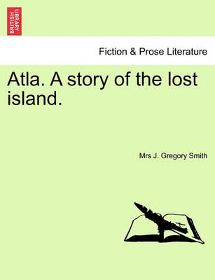 Atla. a Story of the Lost Island. by Mrs J Gregory Smith
