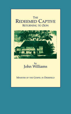 The Redeemed Captive Returning to Zion ; or, a Faithful History of Remarkable Occurrences in the Captivity and Deliverance of Mr. John Williams, Minister of the Gospel in Deerfield, Who in the Desolation That Befel That Plantation by an Incursion of the French and Indians, Was by Them Carried away,: To Which is Added a Biographical Memoir of the Reverend Author with an Appendix and Notes by John Williams