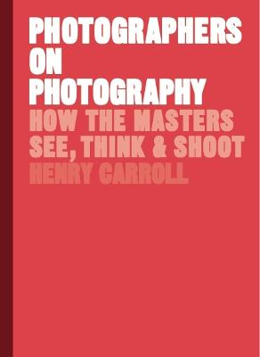 Photographers on Photography by Henry Carroll