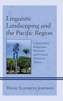 Linguistic Landscaping and the Pacific Region: Colonization, Indigenous Identities, and Critical Discourse Theory book