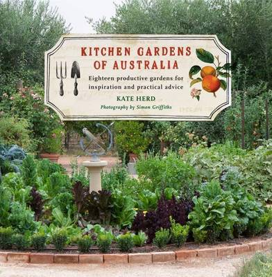 Kitchen Gardens of Australia: Eighteen Productive Gardens for Inspiration and Practical Advice by Kate Herd