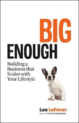 Big Enough: Building a Business that Scales with Your Lifestyle by Lee LeFever
