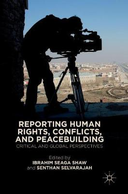 Reporting Human Rights, Conflicts, and Peacebuilding: Critical and Global Perspectives by Ibrahim Seaga Shaw