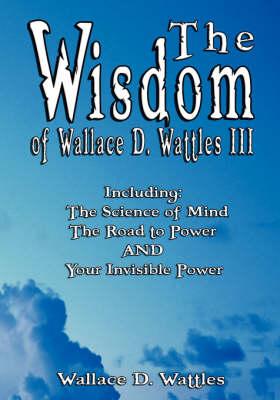Wisdom of Wallace D. Wattles III - Including by Wallace D. Wattles