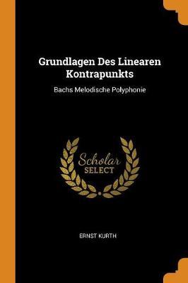 Grundlagen Des Linearen Kontrapunkts: Bachs Melodische Polyphonie by Ernst Kurth