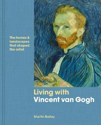 Living with Vincent van Gogh: The homes and landscapes that shaped the artist by Martin Bailey