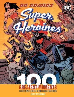 DC Comics Super Heroines: 100 Greatest Moments: Highlights from the History of the World's Greatest Super Heroines by Robert Greenberger