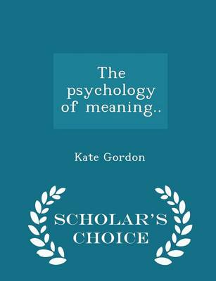 The Psychology of Meaning.. - Scholar's Choice Edition by Kate Gordon
