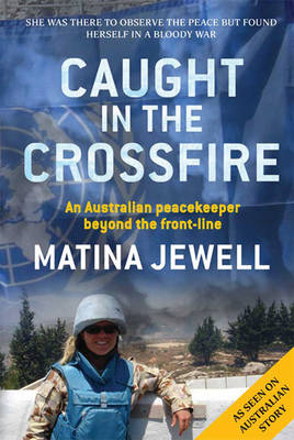 Caught in the Crossfire: An Australian peacekeeper beyond the front-line by Matina Jewell