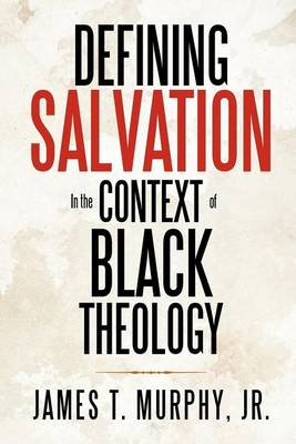 Defining Salvation in the Context of Black Theology by James T Murphy Jr
