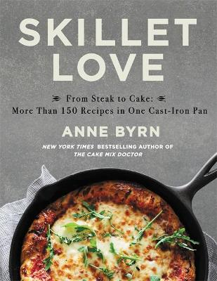 Skillet Love: From Steak to Cake: More Than 150 Recipes in One Cast-Iron Pan by Anne Byrn