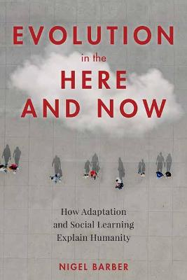 Evolution in the Here and Now: How Adaptation and Social Learning Explain Humanity by Nigel Barber