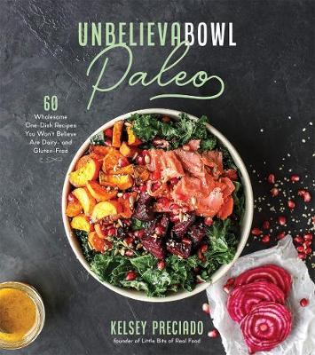 Unbelievabowl Paleo: 60 Wholesome One-Dish Recipes You Won't Believe Are Dairy- and Gluten-Free by Kelsey Preciado