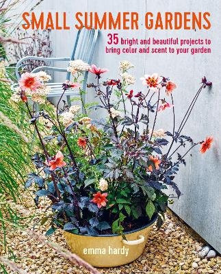 Small Summer Gardens: 35 Bright and Beautiful Projects to Bring Color and Scent to Your Garden by Emma Hardy