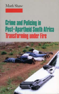 Crime in Post-apartheid South Africa: Tranforming Under Fire by Mark Shaw