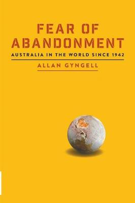 Fear of Abandonment: Australia in the world since 1942 by Allan Gyngell
