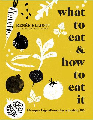 What to Eat and How to Eat it by Renee Elliott