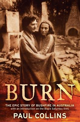 Burn: The Epic Story of Bushfire in Australia: with an introduction on the Black Saturday fires by Paul Collins