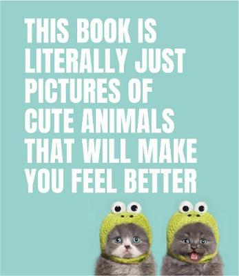 This Book Is Literally Just Pictures of Cute Animals That Will Make You Feel Better by Smith Street Books