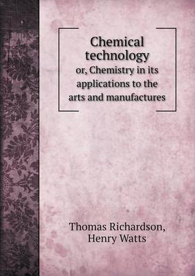 Chemical Technology Or, Chemistry in Its Applications to the Arts and Manufactures by Henry Watts