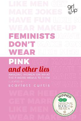 Feminists Don't Wear Pink (and other lies): Amazing women on what the F-word means to them by Scarlett Curtis