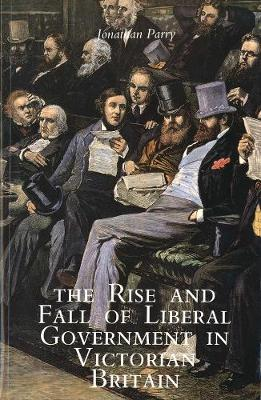 Rise and Fall of Liberal Government in Victorian Britain by Jonathan Parry