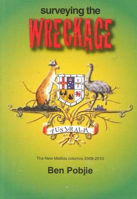 Surveying the Wreckage: The New Matilda Columns 2008-2010 by Ben Pobjie