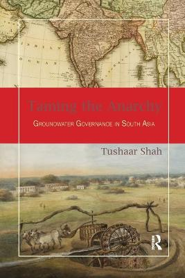 Taming the Anarchy: Groundwater Governance in South Asia by Tushaar Shah