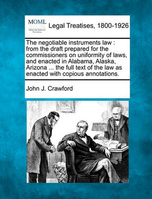 The Negotiable Instruments Law: From the Draft Prepared for the Commissioners on Uniformity of Laws, and Enacted in Alabama, Alaska, Arizona ... the Full Text of the Law as Enacted with Copious Annotations. by John J Crawford