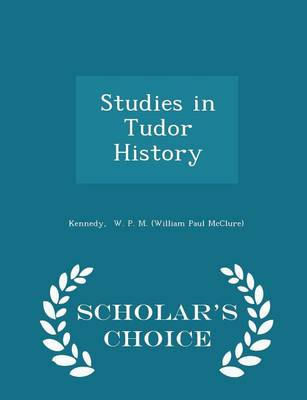 Studies in Tudor History - Scholar's Choice Edition by Kennedy W P M (William Paul McClure)