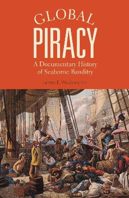 Global Piracy: A Documentary History of Seaborne Banditry by James E. Wadsworth