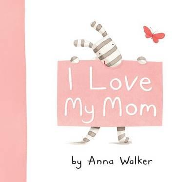 I Love My Mom by Anna Walker