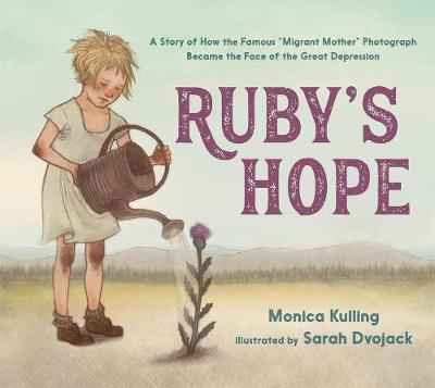 Ruby'S Hope: A Story of How the Famous 'Migrant Mother' Photograph Became the Face of the Great Depression by Monica Kulling