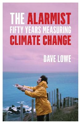 The Alarmist: Fifty Years Measuring Climate Change by Dave Lowe