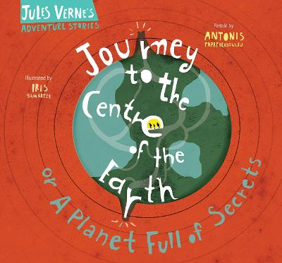 Journey to the Centre of the Earth: Or A Planet Full of Secrets by Antonis Papatheodoulou