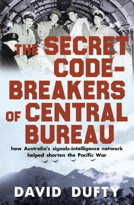 The Secret Code-Breakers of Central Bureau: how Australia's signals-intelligence network shortened the Pacific War by David Dufty