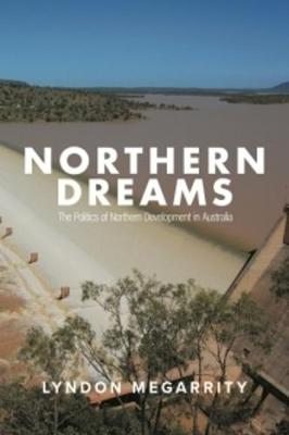 Northern Dreams: The Politics of Northern Development in Australia by Lyndon Megarrity
