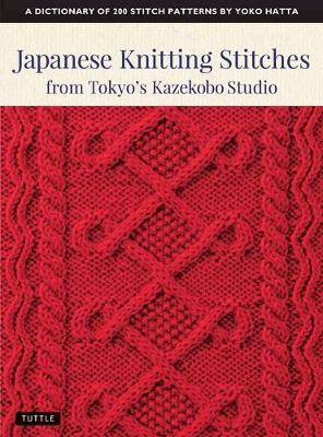 Japanese Knitting Stitches from Tokyo's Kazekobo Studio: A Dictionary of 200 Stitch Patterns by Yoko Hatta by Yoko Hatta