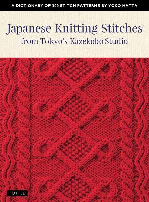 Japanese Knitting Stitches from Tokyo's Kazekobo Studio: A Dictionary of 200 Stitch Patterns by Yoko Hatta by Yoko Hatta