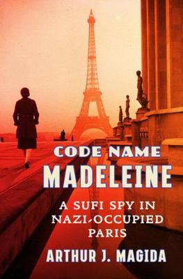 Code Name Madeleine: A Sufi Spy in Nazi-Occupied Paris by Arthur J. Magida