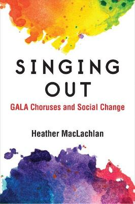Singing Out: GALA Choruses and Social Change by Heather MacLachlan