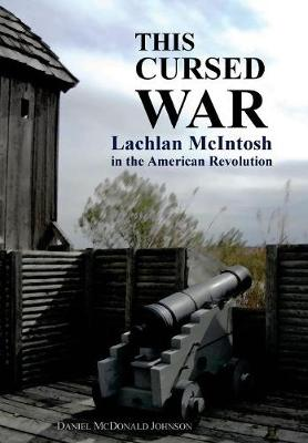 This Cursed War: Lachlan McIntosh in the American Revolution by Daniel McDonald Johnson