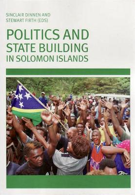 Politics and State Building in Solomon Islands by Sinclair Dinnen