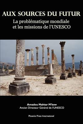 Aux Sources Du Futur: La Probl Matique Mondiale Et Les Missions de L'Unesco by Amadou Mahtar Mbow