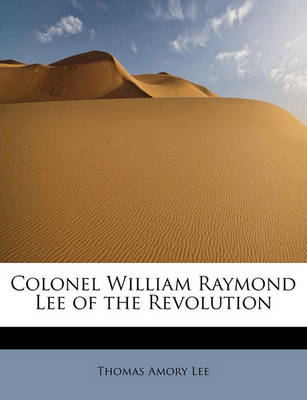 Colonel William Raymond Lee of the Revolution by Thomas Amory Lee