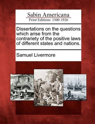 Dissertations on the Questions Which Arise from the Contrariety of the Positive Laws of Different States and Nations. by Samuel Livermore