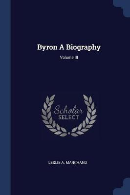 Byron a Biography; Volume III by Leslie A. Marchand