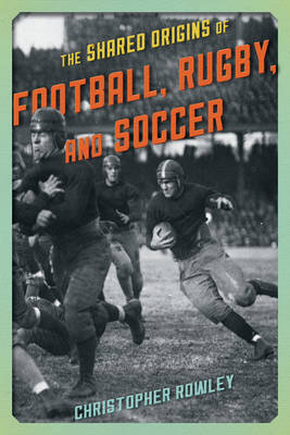 The Shared Origins of Football, Rugby, and Soccer by Christopher Rowley
