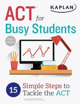 ACT for Busy Students: 15 Simple Steps to Tackle the ACT by Kaplan Test Prep