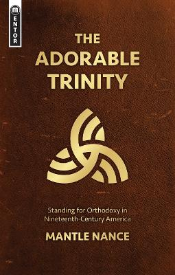 The Adorable Trinity: Standing for Orthodoxy in Nineteenth-Century America by Mantle Nance